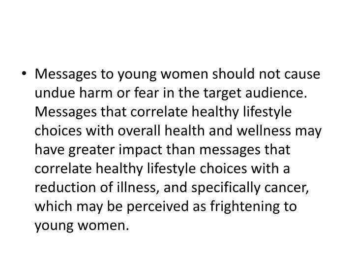 Messages to young women should not cause undue harm or fear in the target audience.  Messages that correlate healthy lifestyle choices with overall health and wellness may have greater impact than messages that correlate healthy lifestyle choices with a reduction of illness, and specifically cancer, which may be perceived as frightening to young women.