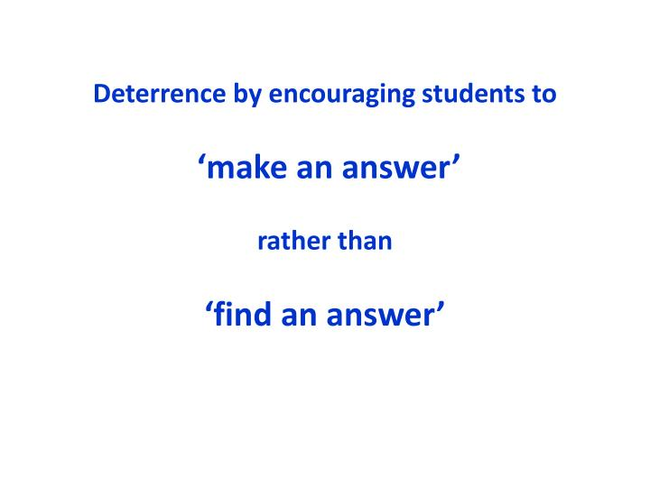 Deterrence by encouraging students to make an answer rather than find an answer