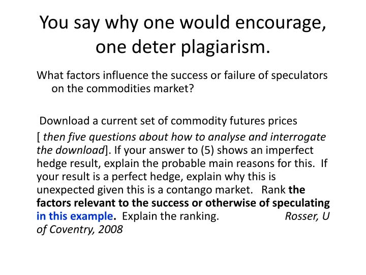 You say why one would encourage, one deter plagiarism.