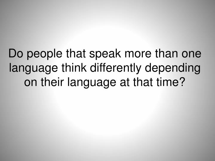 Do people that speak more than one language think differently depending on their language at that time?