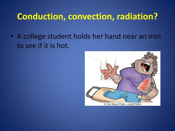 physics conduction convection radiation They are conduction, convection, and radiation the first kind (conduction) occurs when two objects of different temperature are placed in direct contact with each other when this happens, heat energy moves out of the warmer object and into the cooler object.