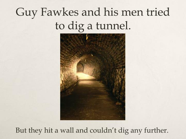 Guy Fawkes and his men tried to dig a tunnel.