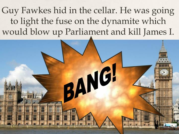 Guy Fawkes hid in the cellar. He was going to light the fuse on the dynamite which would blow up Parliament and kill James I.
