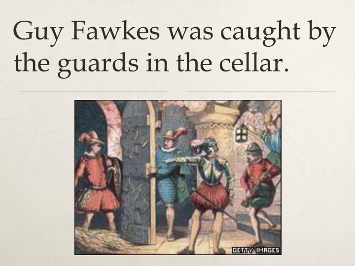 Guy Fawkes was caught by the guards in the cellar.