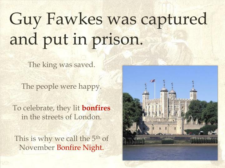 Guy Fawkes was captured and put in prison.