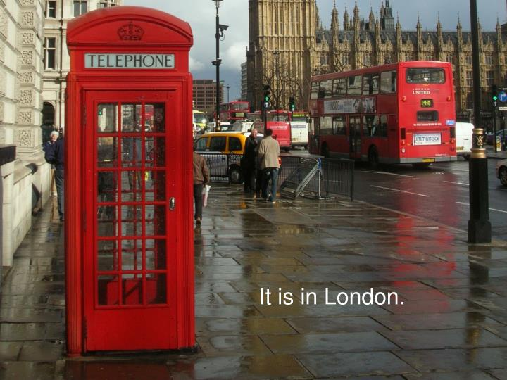 It is in London.