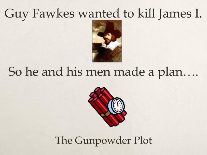 Guy Fawkes wanted to kill James I.