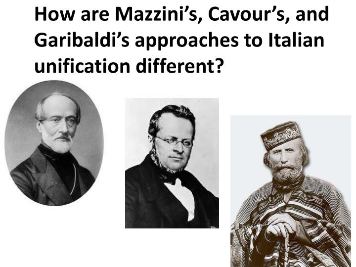 How are Mazzini's, Cavour's, and Garibaldi's approaches to Italian unification different?
