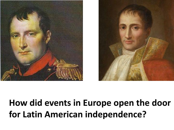 How did events in Europe open the door for Latin American independence?