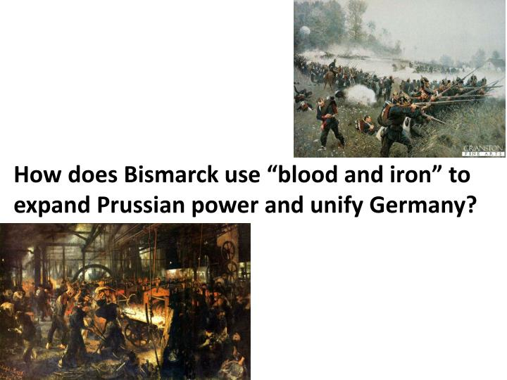 "How does Bismarck use ""blood and iron"" to expand Prussian power and unify Germany?"