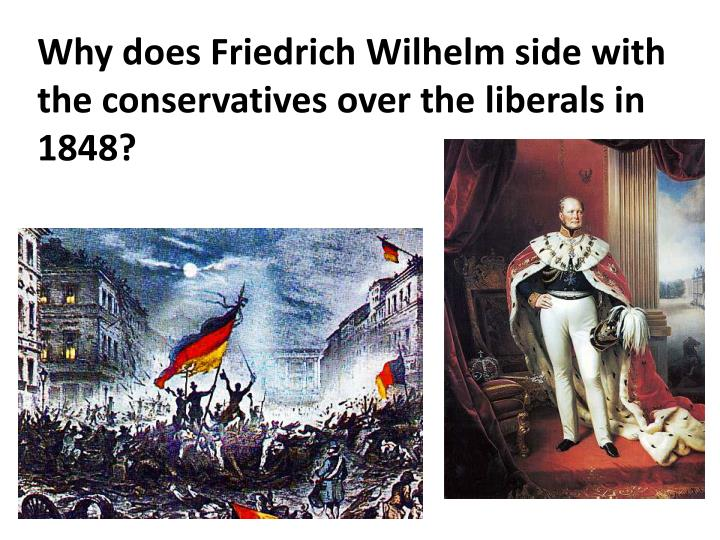 Why does Friedrich Wilhelm side with the conservatives over the