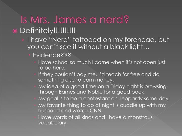 Is Mrs. James a nerd?