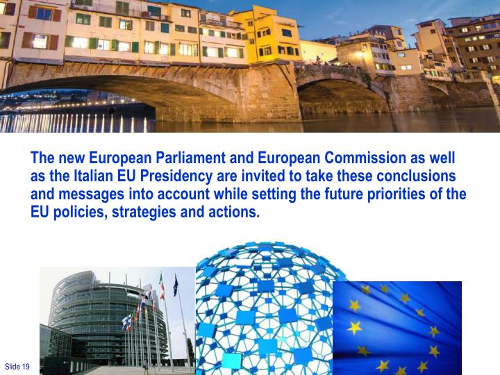 The new European Parliament and European Commission as well as the Italian EU Presidency are invited to take these conclusions and messages into account while setting the future priorities of the EU policies, strategies and actions.