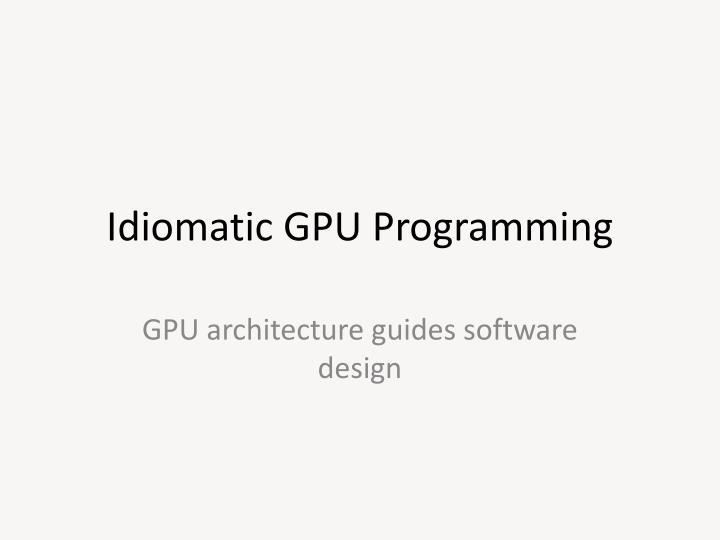 Idiomatic GPU Programming