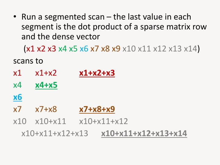 Run a segmented scan – the last value in each segment is the dot product of a sparse matrix row and the dense vector