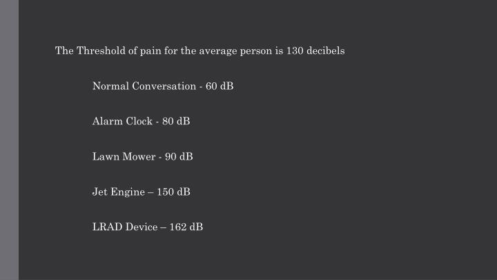 The Threshold of pain for the average person is 130 decibels