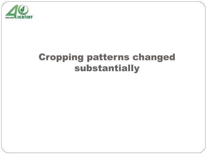 Cropping patterns changed substantially