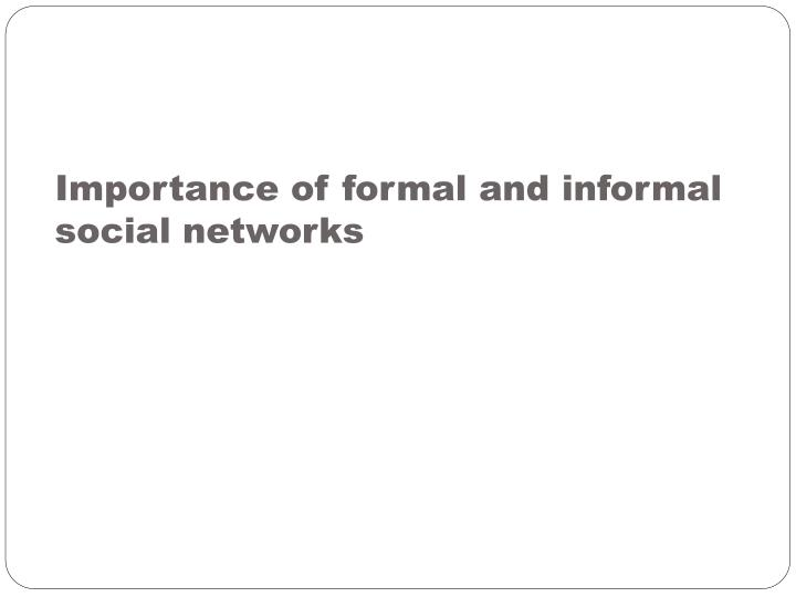 Importance of formal and informal social networks