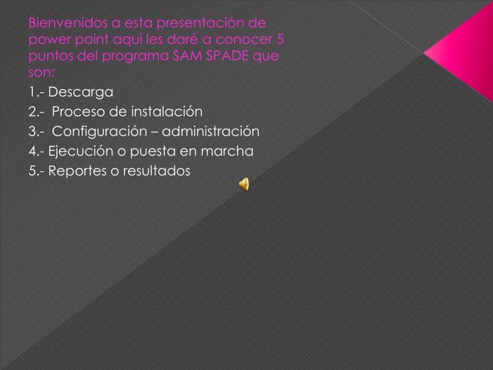 Bienvenidos a esta presentación de power point aquí les daré a conocer 5 puntos del programa SAM SPADE que son: