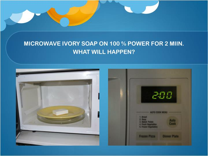 Microwave ivory soap on 100 power for 2 miin what will happen