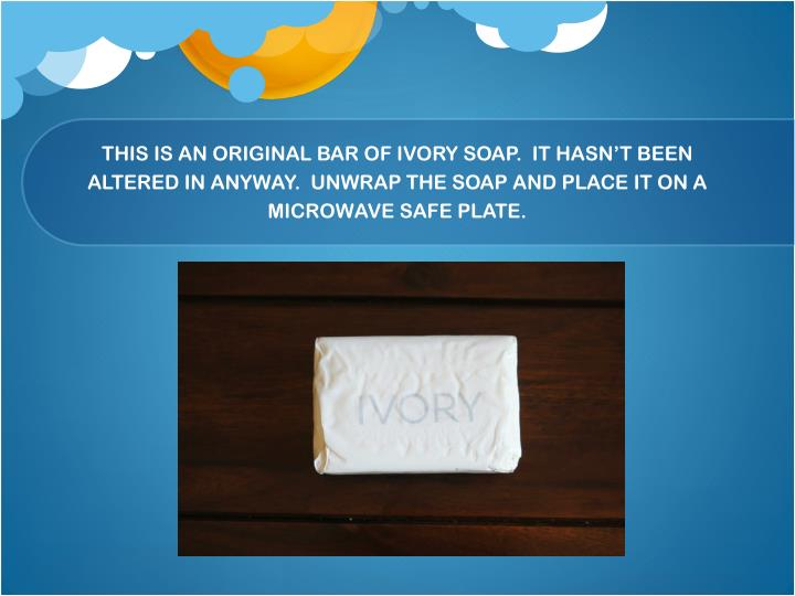 THIS IS AN ORIGINAL BAR OF IVORY SOAP.  IT HASN'T BEEN ALTERED IN ANYWAY.  UNWRAP THE SOAP AND PLACE IT ON A MICROWAVE SAFE PLATE.
