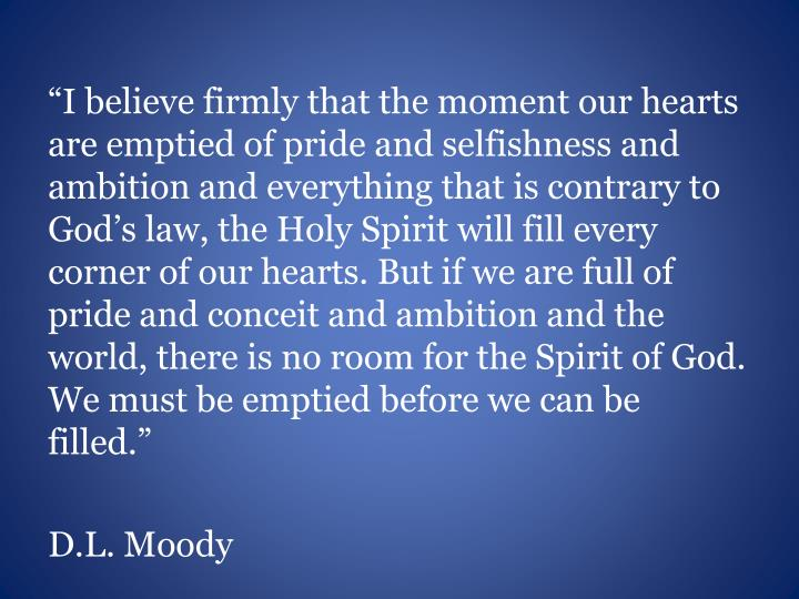 """I believe firmly that the moment our hearts are emptied of pride and selfishness and ambition and everything that is contrary to God's law, the Holy Spirit will fill every corner of our hearts. But if we are full of pride and conceit and ambition and the world, there is no room for the Spirit of God. We must be emptied before we can be filled."""