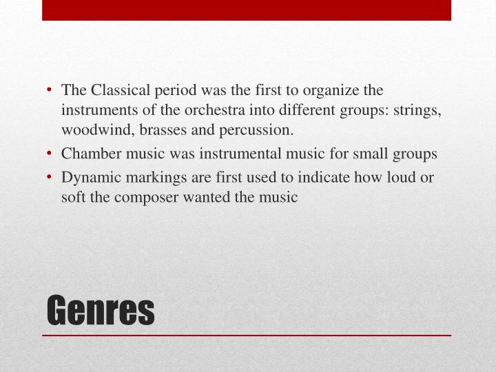 The Classical period was the first to organize the instruments of the orchestra into different groups: strings, woodwind, brasses and percussion.