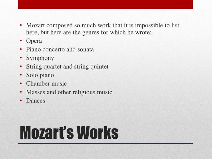 Mozart composed so much work that it is impossible to list here, but here are the genres for which he wrote: