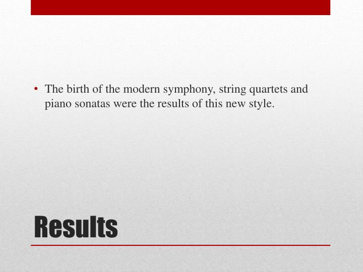 The birth of the modern symphony, string quartets and piano sonatas were the results of this new style.