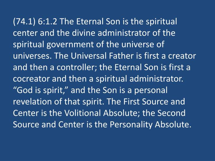 "(74.1) 6:1.2 The Eternal Son is the spiritual center and the divine administrator of the spiritual government of the universe of universes. The Universal Father is first a creator and then a controller; the Eternal Son is first a cocreator and then a spiritual administrator. ""God is spirit,"" and the Son is a personal revelation of that spirit. The First Source and Center is the Volitional Absolute; the Second Source and Center is the Personality Absolute."