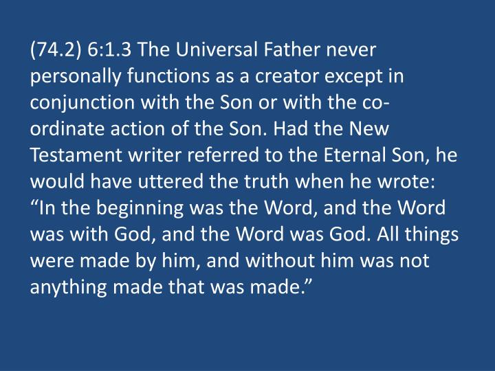 "(74.2) 6:1.3 The Universal Father never personally functions as a creator except in conjunction with the Son or with the co-ordinate action of the Son. Had the New Testament writer referred to the Eternal Son, he would have uttered the truth when he wrote: ""In the beginning was the Word, and the Word was with God, and the Word was God. All things were made by him, and without him was not anything made that was made."""