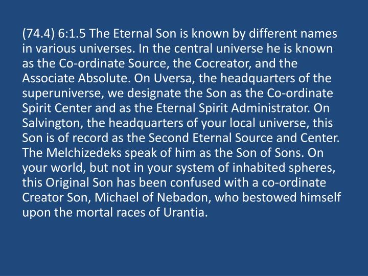 (74.4) 6:1.5 The Eternal Son is known by different names in various universes. In the central universe he is known as the Co-ordinate Source, the Cocreator, and the Associate Absolute. On Uversa, the headquarters of the superuniverse, we designate the Son as the Co-ordinate Spirit Center and as the Eternal Spirit Administrator. On Salvington, the headquarters of your local universe, this Son is of record as the Second Eternal Source and Center. The Melchizedeks speak of him as the Son of Sons. On your world, but not in your system of inhabited spheres, this Original Son has been confused with a co-ordinate Creator Son, Michael of Nebadon, who bestowed himself upon the mortal races of Urantia.
