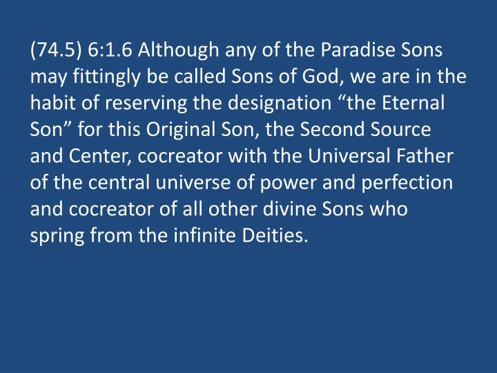 "(74.5) 6:1.6 Although any of the Paradise Sons may fittingly be called Sons of God, we are in the habit of reserving the designation ""the Eternal Son"" for this Original Son, the Second Source and Center, cocreator with the Universal Father of the central universe of power and perfection and cocreator of all other divine Sons who spring from the infinite Deities."