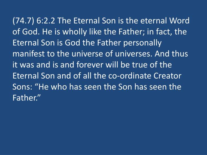 "(74.7) 6:2.2 The Eternal Son is the eternal Word of God. He is wholly like the Father; in fact, the Eternal Son is God the Father personally manifest to the universe of universes. And thus it was and is and forever will be true of the Eternal Son and of all the co-ordinate Creator Sons: ""He who has seen the Son has seen the Father."""