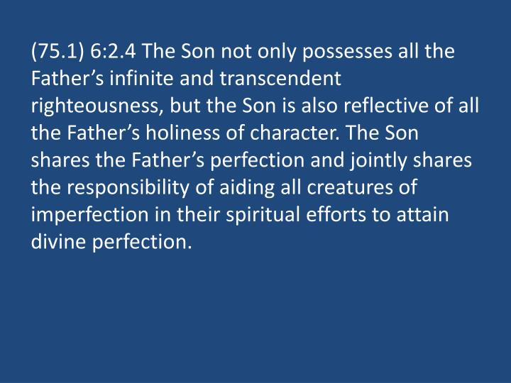 (75.1) 6:2.4 The Son not only possesses all the Father's infinite and transcendent righteousness, but the Son is also reflective of all the Father's holiness of character. The Son shares the Father's perfection and jointly shares the responsibility of aiding all creatures of imperfection in their spiritual efforts to attain divine perfection.