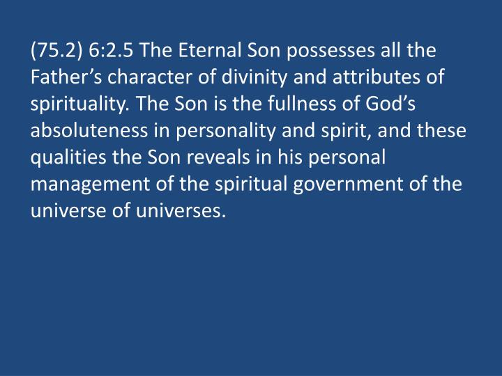 (75.2) 6:2.5 The Eternal Son possesses all the Father's character of divinity and attributes of spirituality. The Son is the fullness of God's absoluteness in personality and spirit, and these qualities the Son reveals in his personal management of the spiritual government of the universe of universes.