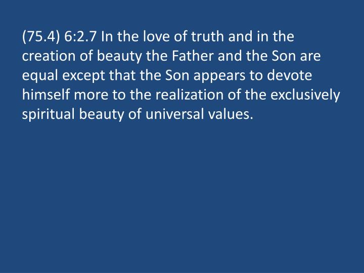 (75.4) 6:2.7 In the love of truth and in the creation of beauty the Father and the Son are equal except that the Son appears to devote himself more to the realization of the exclusively spiritual beauty of universal values.