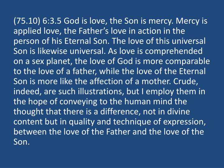 (75.10) 6:3.5 God is love, the Son is mercy. Mercy is applied love, the Father's love in action in the person of his Eternal Son. The love of this universal Son is likewise universal. As love is comprehended on a sex planet, the love of God is more comparable to the love of a father, while the love of the Eternal Son is more like the affection of a mother. Crude, indeed, are such illustrations, but I employ them in the hope of conveying to the human mind the thought that there is a difference, not in divine content but in quality and technique of expression, between the love of the Father and the love of the Son.