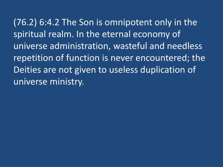 (76.2) 6:4.2 The Son is omnipotent only in the spiritual realm. In the eternal economy of universe administration, wasteful and needless repetition of function is never encountered; the Deities are not given to useless duplication of universe ministry.