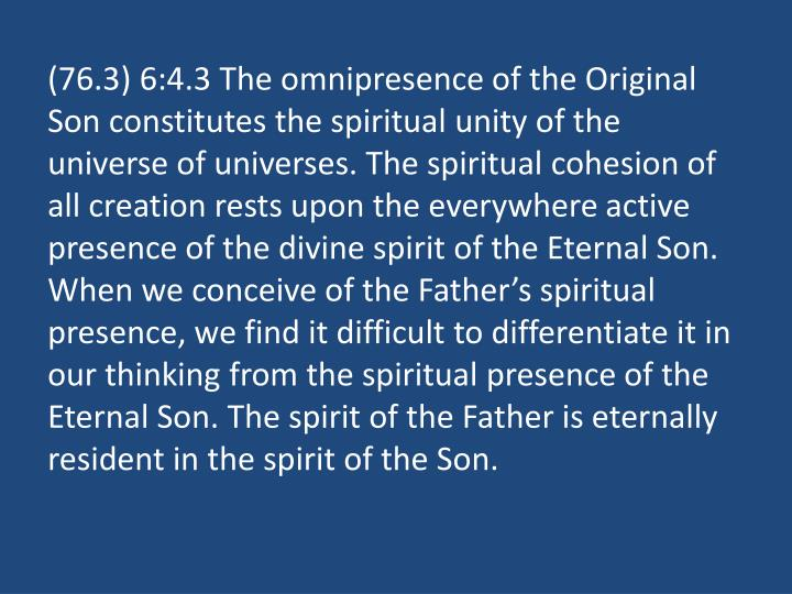 (76.3) 6:4.3 The omnipresence of the Original Son constitutes the spiritual unity of the universe of universes. The spiritual cohesion of all creation rests upon the everywhere active presence of the divine spirit of the Eternal Son. When we conceive of the Father's spiritual presence, we find it difficult to differentiate it in our thinking from the spiritual presence of the Eternal Son. The spirit of the Father is eternally resident in the spirit of the Son.