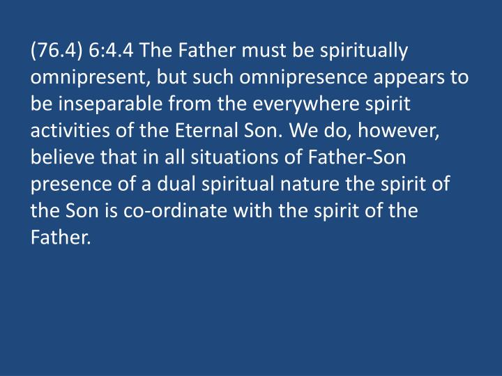 (76.4) 6:4.4 The Father must be spiritually omnipresent, but such omnipresence appears to be inseparable from the everywhere spirit activities of the Eternal Son. We do, however, believe that in all situations of Father-Son presence of a dual spiritual nature the spirit of the Son is co-ordinate with the spirit of the Father.