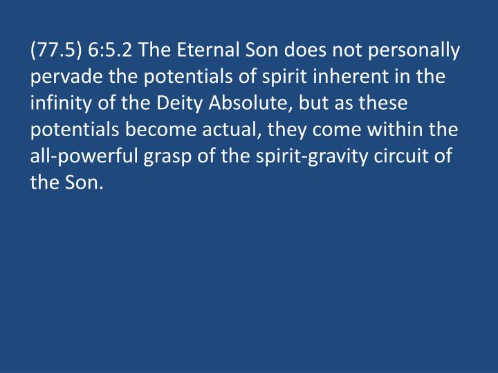 (77.5) 6:5.2 The Eternal Son does not personally pervade the potentials of spirit inherent in the infinity of the Deity Absolute, but as these potentials become actual, they come within the all-powerful grasp of the spirit-gravity circuit of the Son.