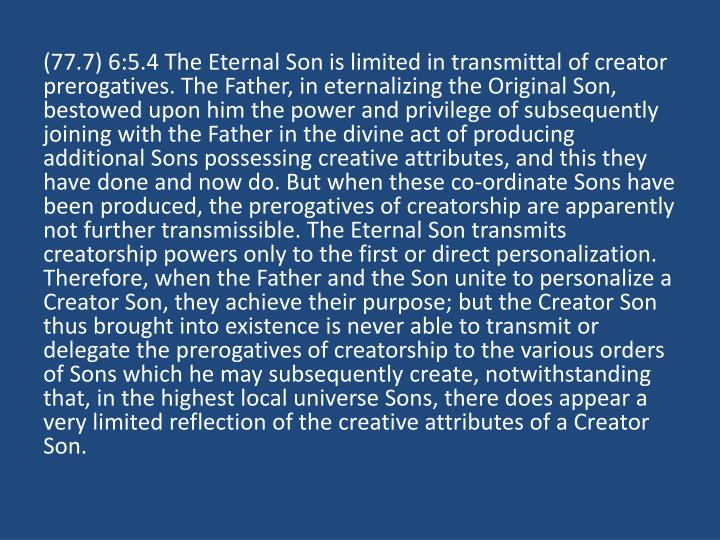 (77.7) 6:5.4 The Eternal Son is limited in transmittal of creator prerogatives. The Father, in eternalizing the Original Son, bestowed upon him the power and privilege of subsequently joining with the Father in the divine act of producing additional Sons possessing creative attributes, and this they have done and now do. But when these co-ordinate Sons have been produced, the prerogatives of creatorship are apparently not further transmissible. The Eternal Son transmits creatorship powers only to the first or direct personalization. Therefore, when the Father and the Son unite to personalize a Creator Son, they achieve their purpose; but the Creator Son thus brought into existence is never able to transmit or delegate the prerogatives of creatorship to the various orders of Sons which he may subsequently create, notwithstanding that, in the highest local universe Sons, there does appear a very limited reflection of the creative attributes of a Creator Son.