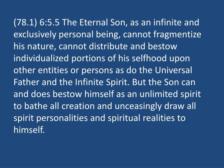 (78.1) 6:5.5 The Eternal Son, as an infinite and exclusively personal being, cannot fragmentize his nature, cannot distribute and bestow individualized portions of his selfhood upon other entities or persons as do the Universal Father and the Infinite Spirit. But the Son can and does bestow himself as an unlimited spirit to bathe all creation and unceasingly draw all spirit personalities and spiritual realities to himself.