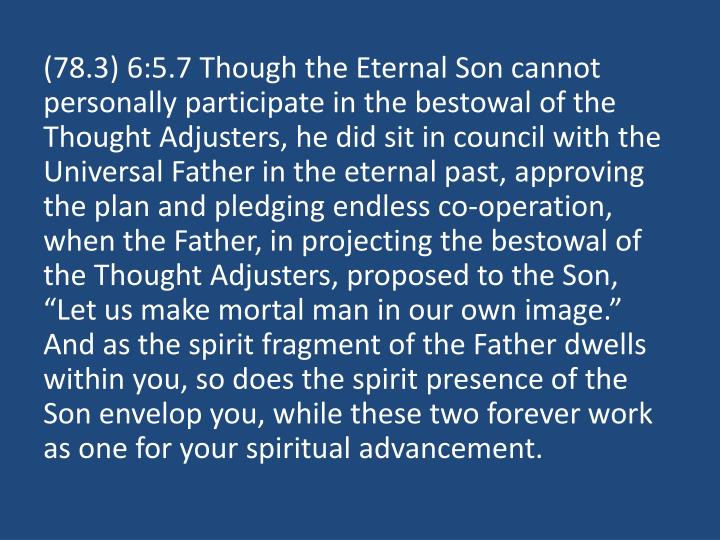 "(78.3) 6:5.7 Though the Eternal Son cannot personally participate in the bestowal of the Thought Adjusters, he did sit in council with the Universal Father in the eternal past, approving the plan and pledging endless co-operation, when the Father, in projecting the bestowal of the Thought Adjusters, proposed to the Son, ""Let us make mortal man in our own image."" And as the spirit fragment of the Father dwells within you, so does the spirit presence of the Son envelop you, while these two forever work as one for your spiritual advancement."