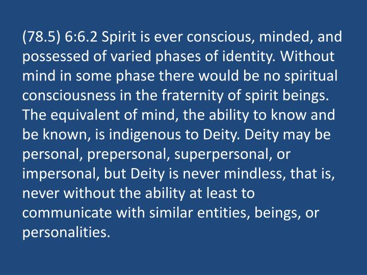(78.5) 6:6.2 Spirit is ever conscious, minded, and possessed of varied phases of identity. Without mind in some phase there would be no spiritual consciousness in the fraternity of spirit beings. The equivalent of mind, the ability to know and be known, is indigenous to Deity. Deity may be personal, prepersonal, superpersonal, or impersonal, but Deity is never mindless, that is, never without the ability at least to communicate with similar entities, beings, or personalities.
