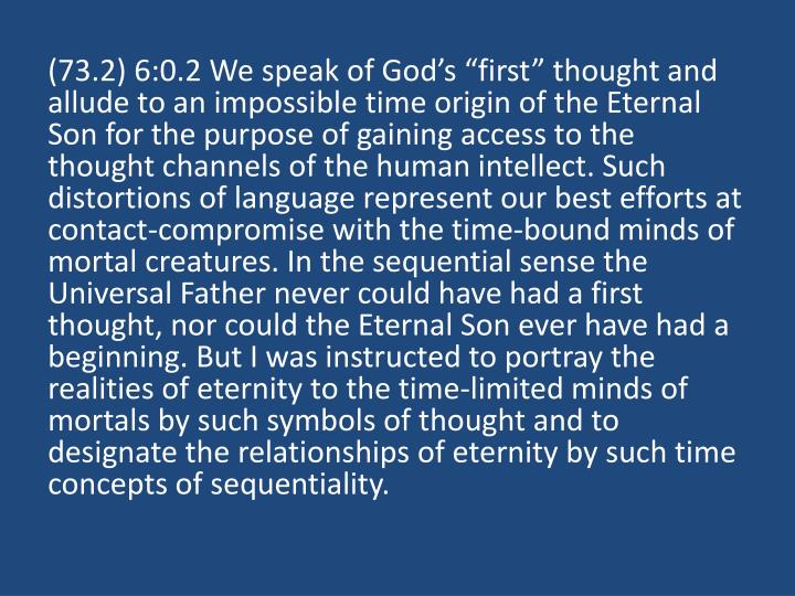 "(73.2) 6:0.2 We speak of God's ""first"" thought and allude to an impossible time origin of the Eternal Son for the purpose of gaining access to the thought channels of the human intellect. Such distortions of language represent our best efforts at contact-compromise with the time-bound minds of mortal creatures. In the sequential sense the Universal Father never could have had a first thought, nor could the Eternal Son ever have had a beginning. But I was instructed to portray the realities of eternity to the time-limited minds of mortals by such symbols of thought and to designate the relationships of eternity by such time concepts of sequentiality."