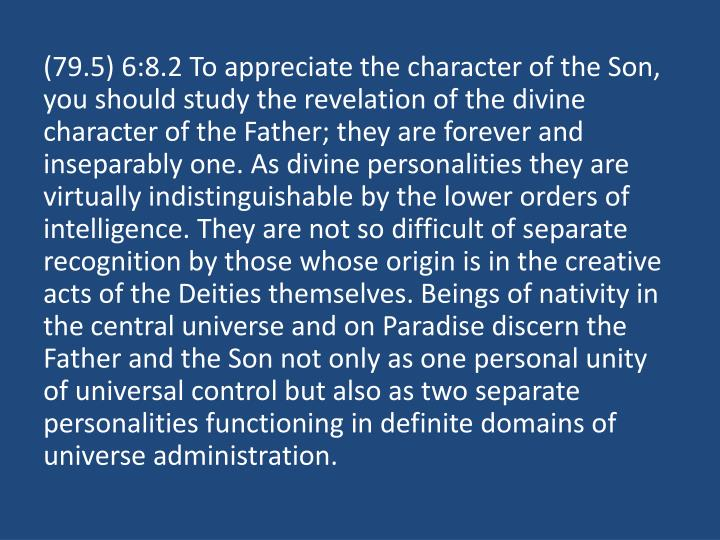 (79.5) 6:8.2 To appreciate the character of the Son, you should study the revelation of the divine character of the Father; they are forever and inseparably one. As divine personalities they are virtually indistinguishable by the lower orders of intelligence. They are not so difficult of separate recognition by those whose origin is in the creative acts of the Deities themselves. Beings of nativity in the central universe and on Paradise discern the Father and the Son not only as one personal unity of universal control but also as two separate personalities functioning in definite domains of universe administration.