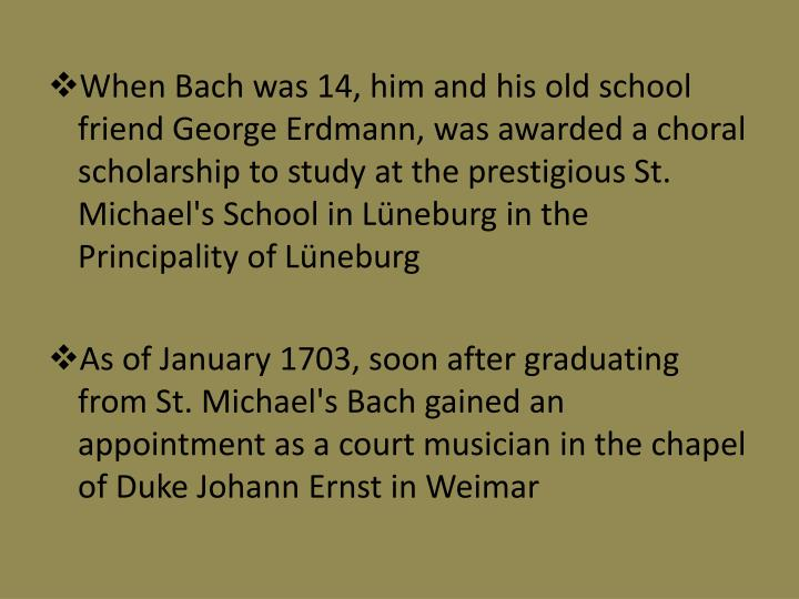 When Bach was 14, him and his old school friend George Erdmann, was awarded a choral scholarship to study at the prestigious St. Michael's School in