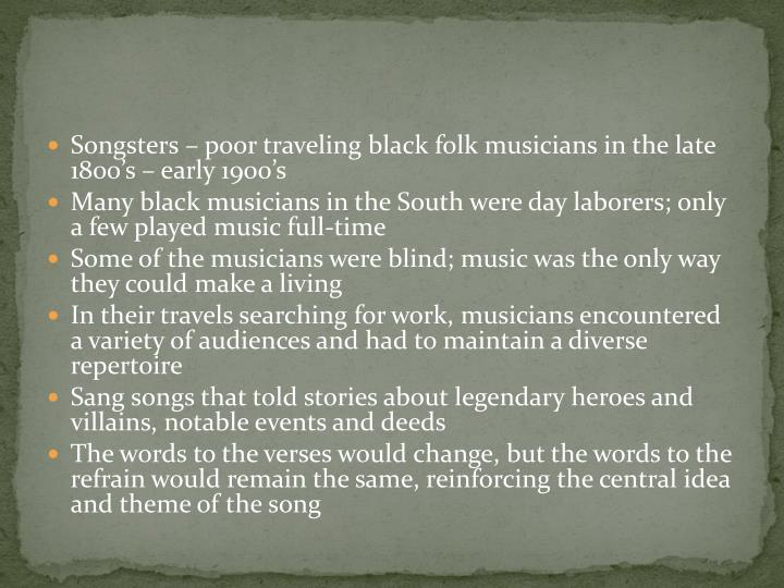 Songsters – poor traveling black folk musicians in the late 1800's – early 1900's